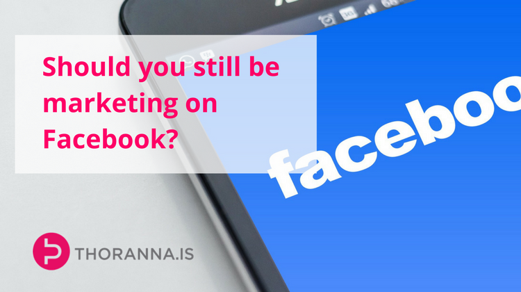 should you still be marketing on Facebook - Thoranna.is