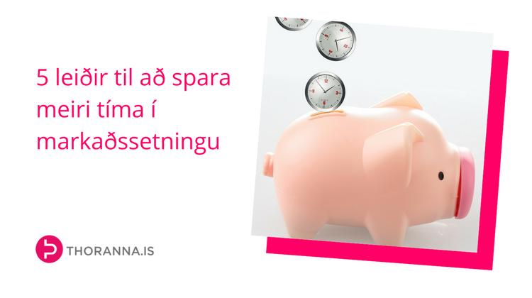 5 leiðir til að spara tíma í markaðssetningu - thoranna.is